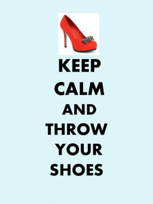 keep calm and throw your shoes - to whom ever that makes you mad! :-)