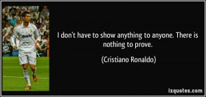 ... anything to anyone. There is nothing to prove. - Cristiano Ronaldo