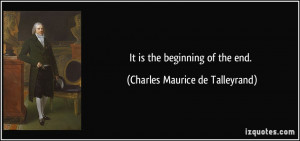 It is the beginning of the end. - Charles Maurice de Talleyrand