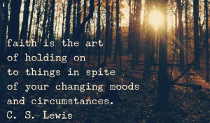Faith Is The Art Of Holding On To Things In Spite Of Your Changing ...