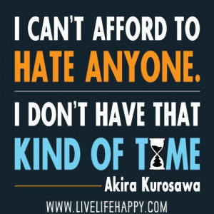 ... to hate anyone. I don't have that kind of time.