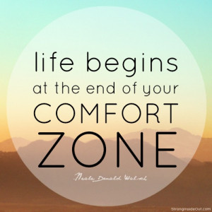 "... Life begins at the end of your comfort zone."" -Neale Donald Walsch"