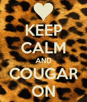 Keep calm and cougar on! Lol. If the shoe fits where it...happily ...