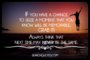 If you have a chance to seize a moment that you know will be memorable ...