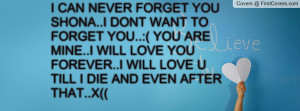 DONT WANT TO FORGET YOU..:( YOU ARE MINE..I WILL LOVE YOU FOREVER ...
