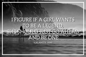 Calamity Jane I Figure if a girl wants to be a legend, she should just ...