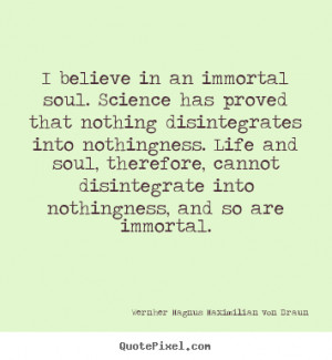 Quotes about life - I believe in an immortal soul. science has proved ...
