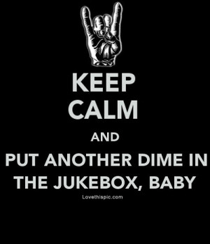 Keep Calm Put dime in the jukebox baby