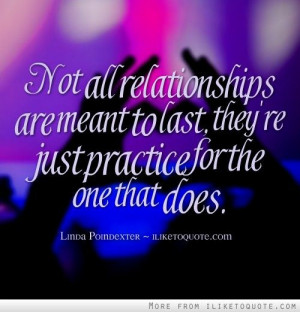 Not all relationships are meant to last, they're just practice for the ...