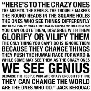 Here's to the crazy ones the misfits, the rebels, the trouble makers ...