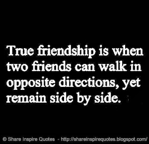 True Friendship is when friends can walk in opposite directions and ...