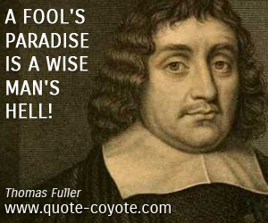 Hell quotes A fool 39 s paradise is a wise man 39 s hell