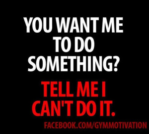 You Want Me To Do Something, Tell Me I Can't Do It.