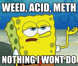 weed acid meth nothing i wont do - Tough Spongebob
