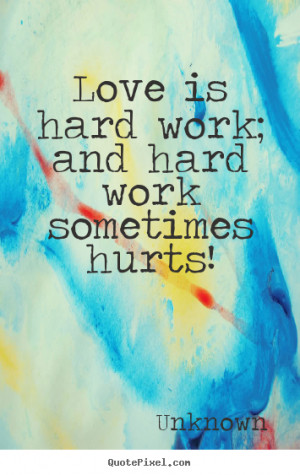... quotes about love - Love is hard work; and hard work sometimes hurts