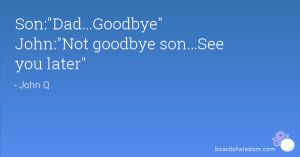 Son:Dad...Goodbye John:Not goodbye son...See you later