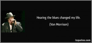 Hearing the blues changed my life. - Van Morrison