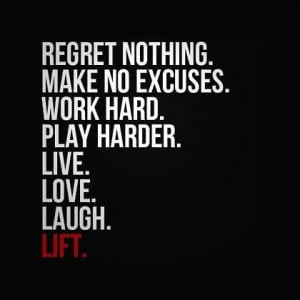 ... . Make no excuses. Work hard. Play harder. Live. Love. Laugh. Lift
