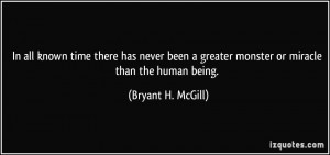 ... greater monster or miracle than the human being. - Bryant H. McGill
