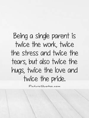 Single Parent Sayings Being a single parent is twice