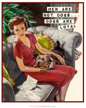 Men are not dogs, dogs are loyal. Picture Quote #1