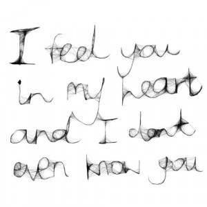 """feel you in my heart and I don't even know you."""""""