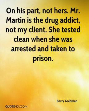 Barry Goldman - On his part, not hers. Mr. Martin is the drug addict ...