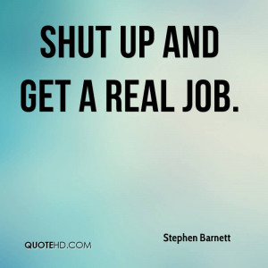 Shut up and get a real job.
