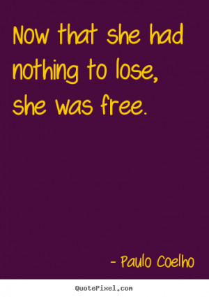 ... quotes about life - Now that she had nothing to lose, she was