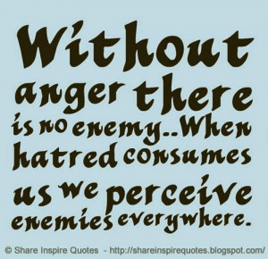 Without anger there is no enemy..When hatred consumes us we perceive ...