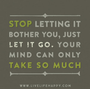 Stop letting it bother you, just let it go. Your mind can only take so ...