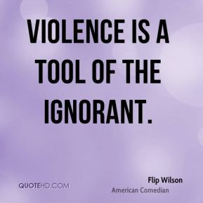 Flip Wilson - Violence is a tool of the ignorant.