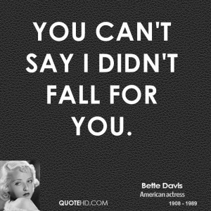 You can't say I didn't fall for you.