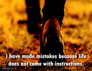 have made mistakes because life does not come with instructions.