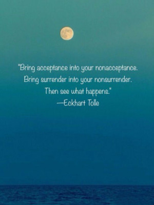 ... . Bring surrender into your nonsurrender. Then see what happens
