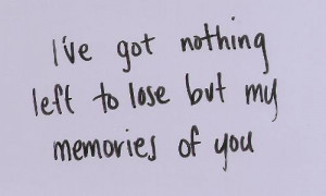 ve Got Nothing Left To Lose But My Memories of You ~ Love Quote