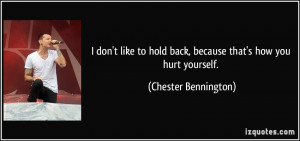... hold back, because that's how you hurt yourself. - Chester Bennington