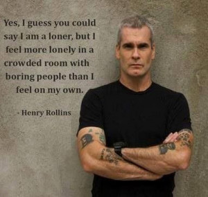 """... room with boring people than I feel on my own."""" ― Henry Rollins"""