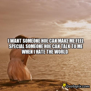 ... make me feel special someone hoe can talk to me when I hate the world