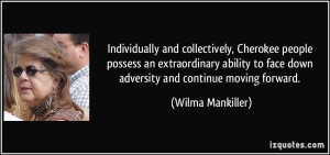 ... to face down adversity and continue moving forward. - Wilma Mankiller