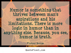 ... in humor than in anything else. Because, you see, humor is truth