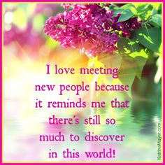 love meeting new people because it reminds me that there's still so ...