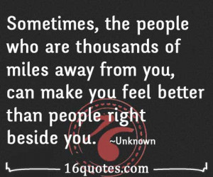 ... away from you, can make you feel better than people right beside you