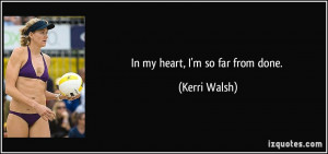 In my heart, I'm so far from done. - Kerri Walsh