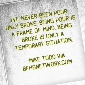 ... broke is only a temporary situation. -Mike Todd via bfhsnetwork.com