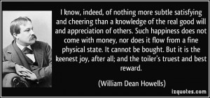 ... all; and the toiler's truest and best reward. - William Dean Howells
