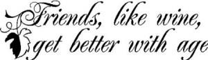 Friends are like wine....