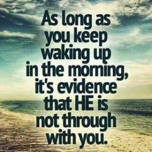 As long as you keep waking up in the morning, it's evidence that HE ...