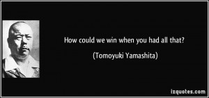 How could we win when you had all that? - Tomoyuki Yamashita