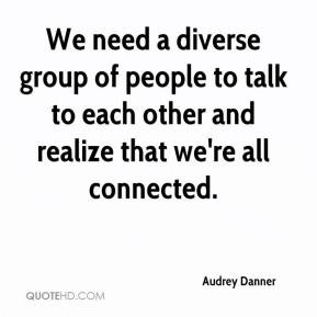 ... of people to talk to each other and realize that we're all connected